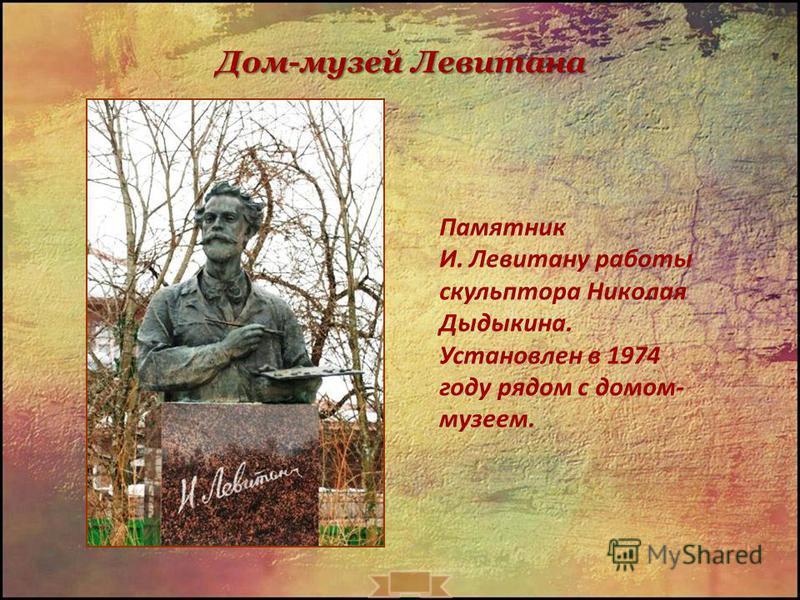 Дом-музей Левитана Памятник И. Левитану работы скульптора Николая Дыдыкина. Установлен в 1974 году рядом с домом- музеем.