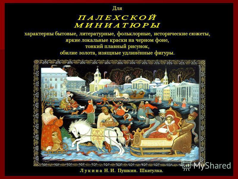 Для характерны бытовые, литературные, фольклорные, исторические сюжеты, яркие локальные краски на черном фоне, тонкий плавный рисунок, обилие золота, изящные удлинённые фигуры. Л у к и н а Н. И. Пушкин. Шкатулка.