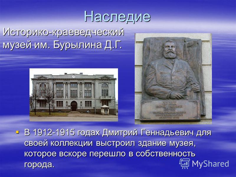 Наследие В 1912-1915 годах Дмитрий Геннадьевич для своей коллекции выстроил здание музея, которое вскоре перешло в собственность города. В 1912-1915 годах Дмитрий Геннадьевич для своей коллекции выстроил здание музея, которое вскоре перешло в собстве