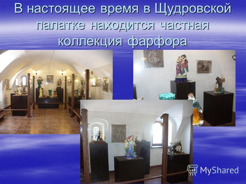 В настоящее время в Щудровской палатке находится частная коллекция фарфора