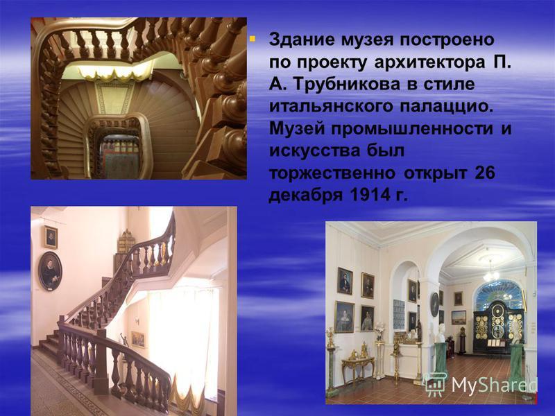Здание музея построено по проекту архитектора П. А. Трубникова в стиле итальянского палаццио. Музей промышленности и искусства был торжественно открыт 26 декабря 1914 г.