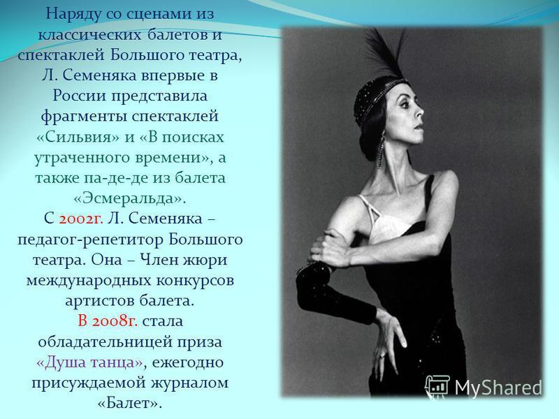 В 1972 г. Юрий Григорович пригласил ее в Большой театр. В том же году артистка успешно дебютировала в спектакле «Лебединое озеро». В 1990-1991 гг. Балерина работала по контракту в труппе Английского национального балета. В 1992 г. Л. Семеняка с больш