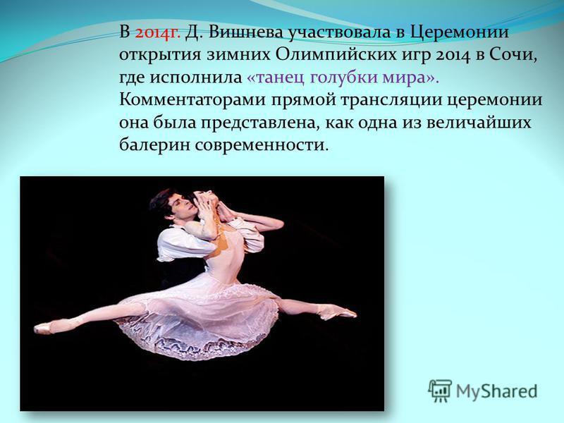 В 2007 г. удостоена звания Народной артистки России. В 2010 г. учредила Фонд содействия развитию балетного искусства Д. Вишневой. В 2013 г. в Лозанне вместе с труппой Мориса Бежара Диана выступила в «Болеро», став первой после М. Плисецкой российской