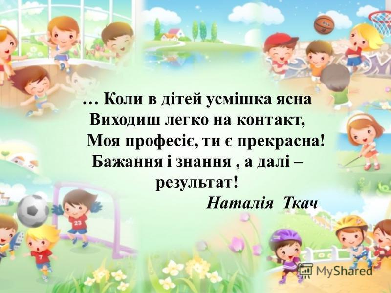 … Коли в дітей усмішка ясна Виходиш легко на контакт, Моя професіє, ти є прекрасна! Бажання і знання, а далі – результат! Наталія Ткач