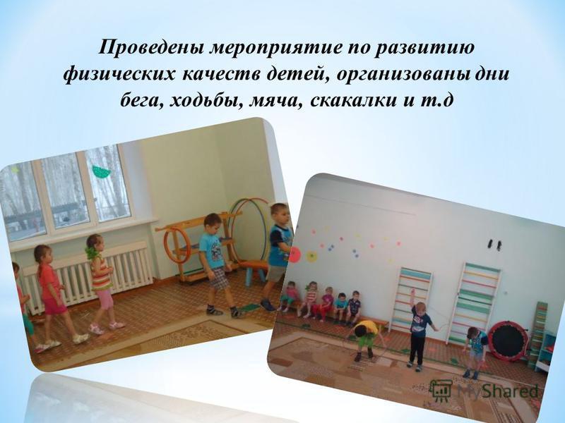 Проведены мероприятие по развитию физических качеств детей, организованы дни бега, ходьбы, мяча, скакалки и т.д