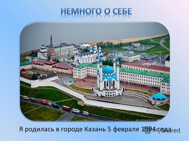 Я родилась в городе Казань 5 февраля 1994 года