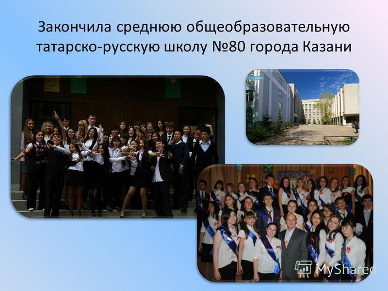 Закончила среднюю общеобразовательную татарско-русскую школу 80 города Казани