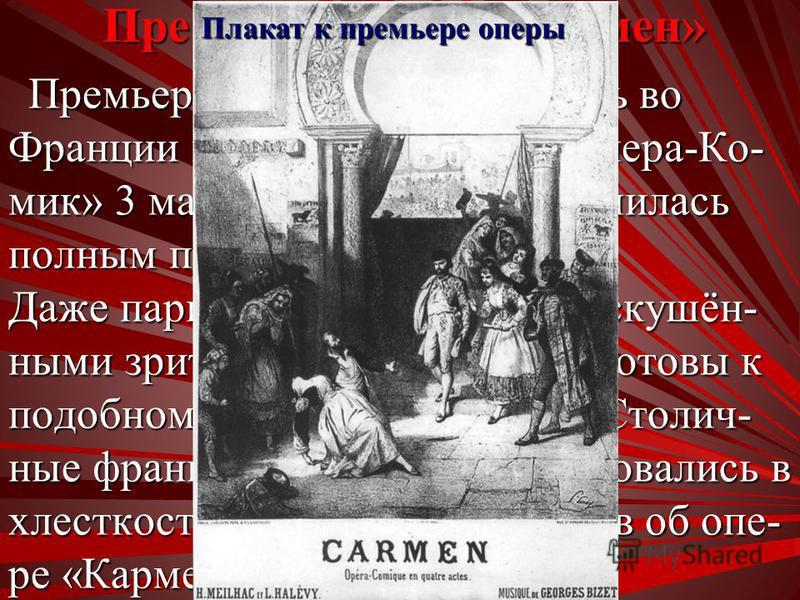Премьера оперы «Кармен» Премьера «Кармен» состоялась во Франции в Париже в театре «Опера-Ко- мик» 3 марта 1875 года и закончилась полным провалом. Премьера «Кармен» состоялась во Франции в Париже в театре «Опера-Ко- мик» 3 марта 1875 года и закончила