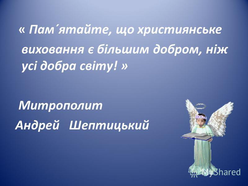« Пам´ятайте, що християнське виховання є більшим добром, ніж усі добра світу! » Митрополит Андрей Шептицький
