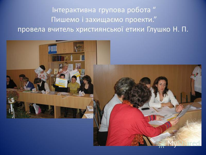 Інтерактивна групова робота Пишемо і захищаємо проекти. провела вчитель християнської етики Глушко Н. П.