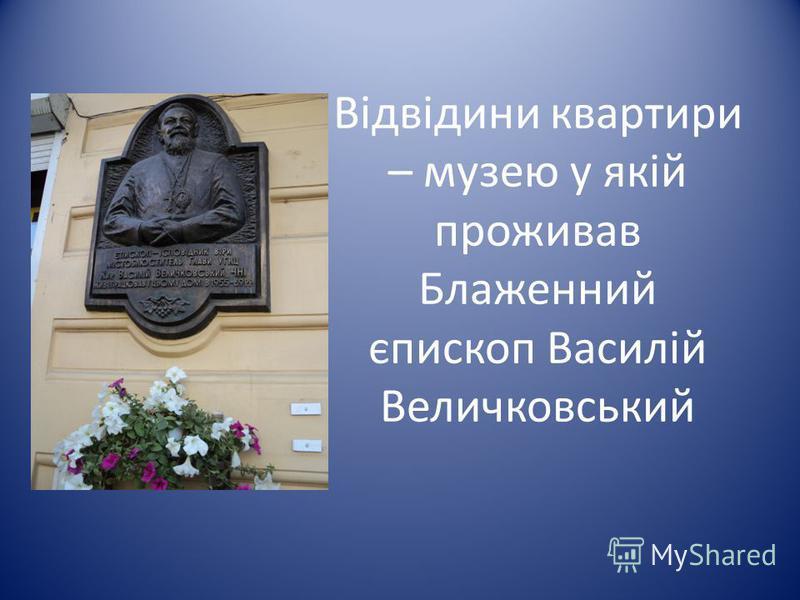 Відвідини квартири – музею у якій проживав Блаженний єпископ Василій Величковський