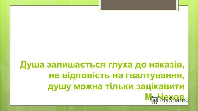 Душа залишається глуха до наказів, не відповість на гвалтування, душу можна тільки зацікавити М. Чехов