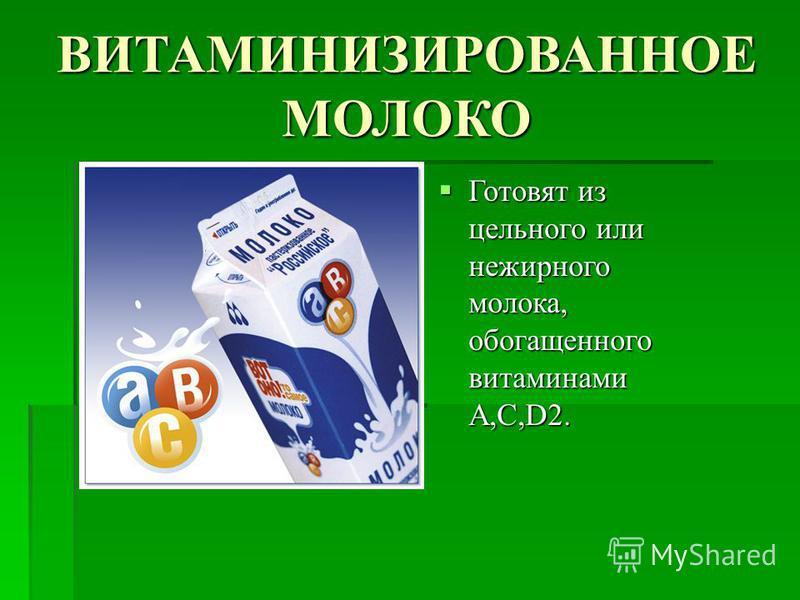 ВИТАМИНИЗИРОВАННОЕ МОЛОКО Готовят из цельного или нежирного молока, обогащенного витаминами A,C,D2. Готовят из цельного или нежирного молока, обогащенного витаминами A,C,D2.