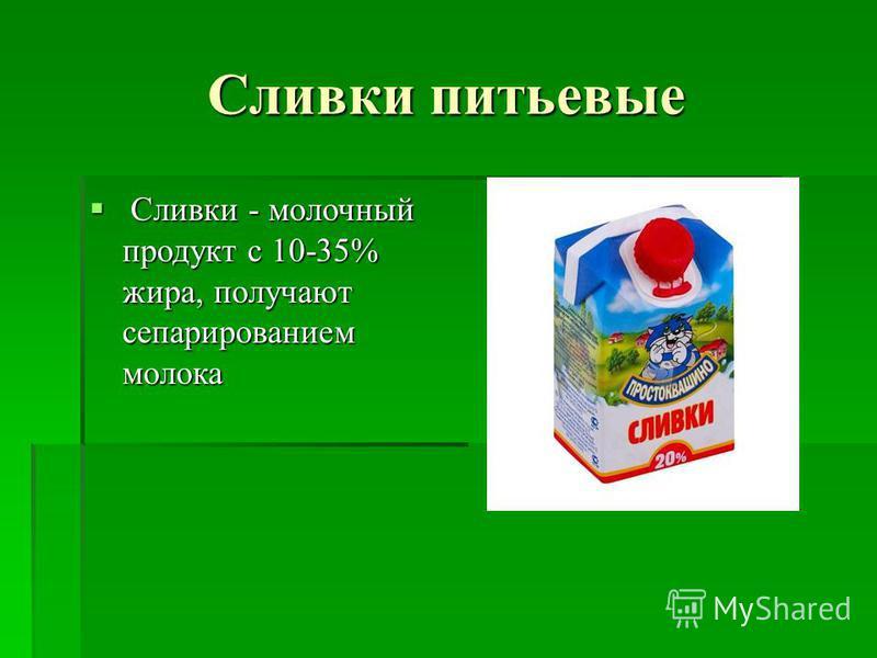 Сливки питьевые Сливки - молочный продукт с 10-35% жира, получают сепарированием молока Сливки - молочный продукт с 10-35% жира, получают сепарированием молока