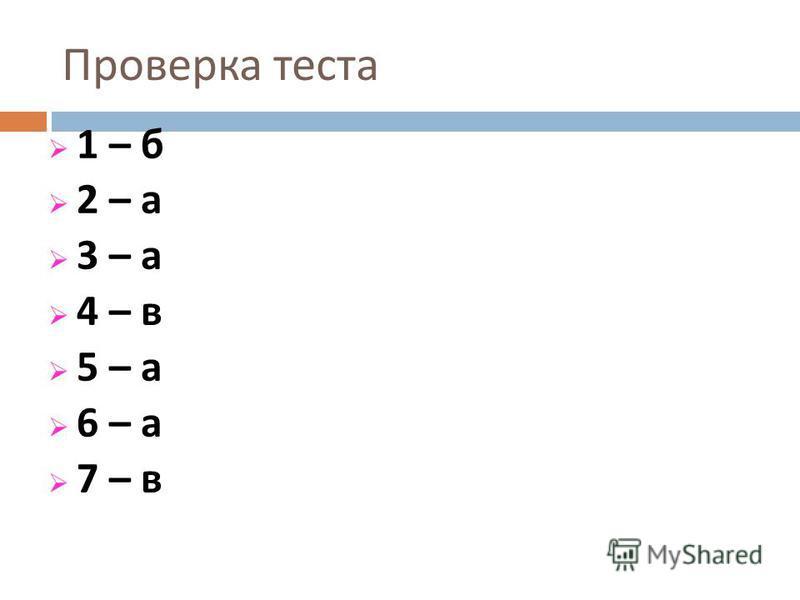 Проверка теста 1 – б 2 – а 3 – а 4 – в 5 – а 6 – а 7 – в