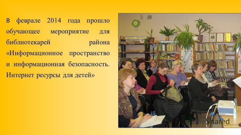 В феврале 2014 года прошло обучающее мероприятие для библиотекарей района «Информационное пространство и информационная безопасность. Интернет ресурсы для детей»