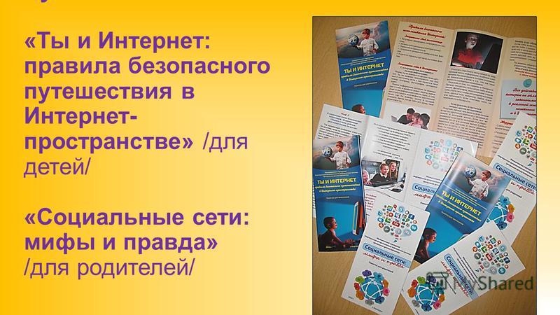 Буклеты «Ты и Интернет: правила безопасного путешествия в Интернет- пространстве» /для детей/ «Социальные сети: мифы и правда» /для родителей/