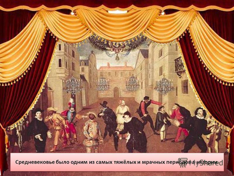 Средневековье было одним из самых тяжёлых и мрачных периодов в истории.