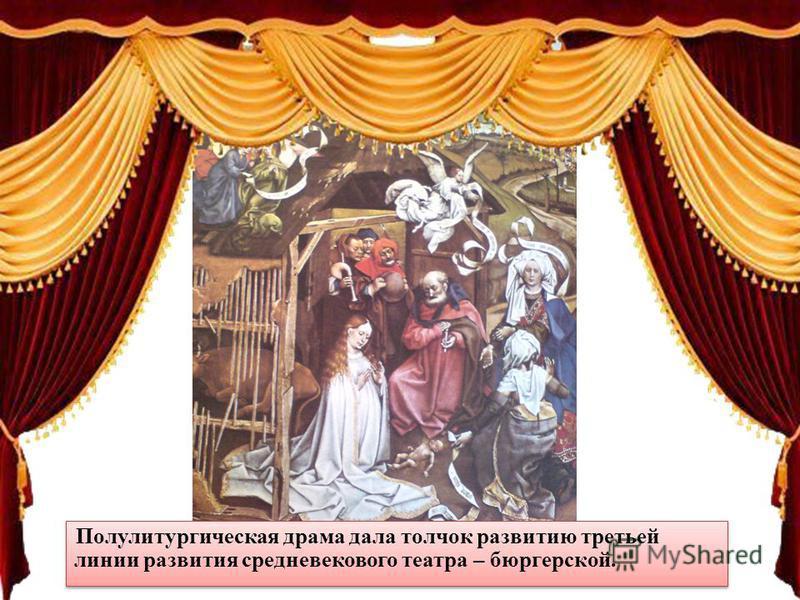 Полулитургическая драма дала толчок развитию третьей линии развития средневекового театра – бюргерской.