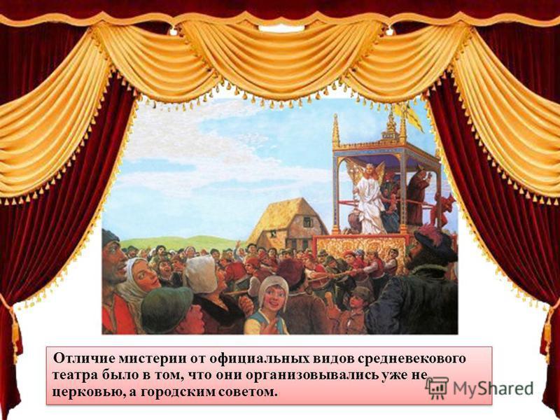 Отличие мистерии от официальных видов средневекового театра было в том, что они организовывались уже не церковью, а городским советом.