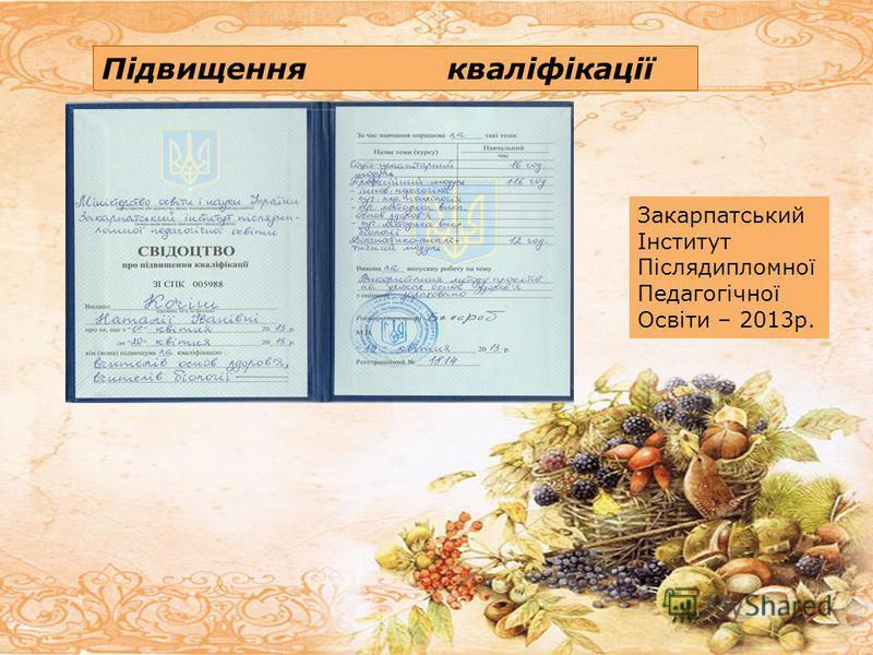 Підвищення кваліфікації Закарпатський Інститут Післядипломної Педагогічної Освіти – 2013р.