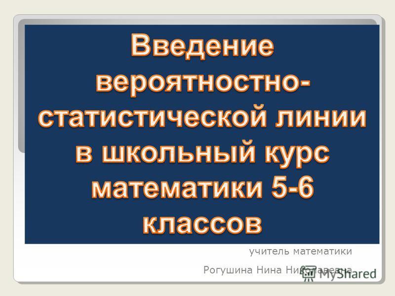 учитель математики Рогушина Нина Николавевна