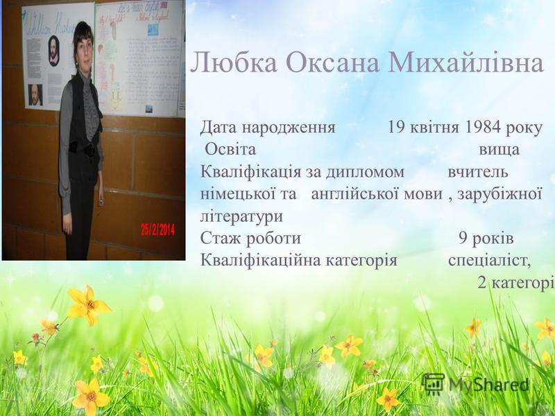Любка Оксана Михайлівна Дата народження 19 квітня 1984 року Освіта вища Кваліфікація за дипломом вчитель німецької та англійської мови, зарубіжної літератури Стаж роботи 9 років Кваліфікаційна категорія спеціаліст, 2 категорії
