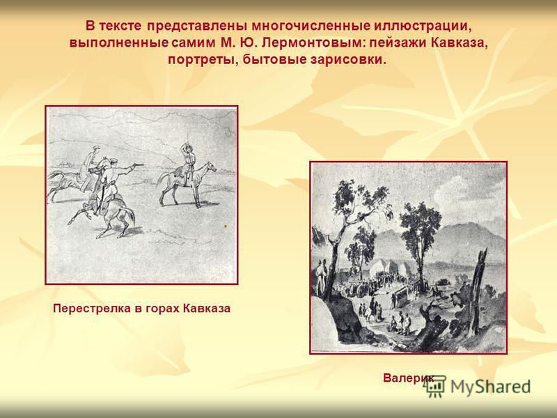 В тексте представлены многочисленные иллюстрации, выполненные самим М. Ю. Лермонтовым: пейзажи Кавказа, портреты, бытовые зарисовки. Перестрелка в горах Кавказа Валерик