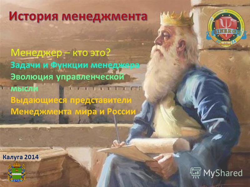 Калуга 2014 Менеджер – кто это? Задачи и Функции менеджера Эволюция управленческой мысли Выдающиеся представители Менеджмента мира и России