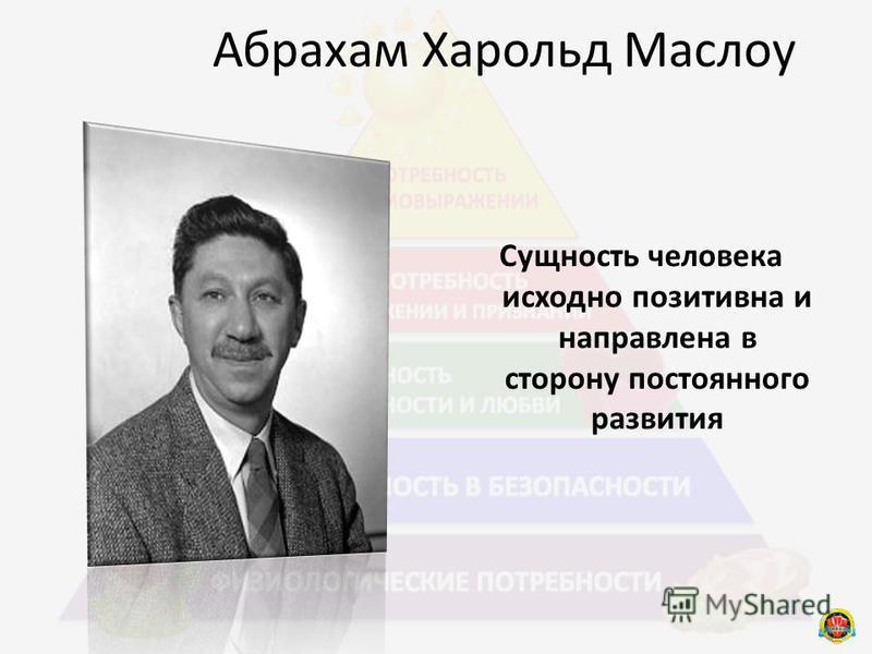 Абрахам Харольд Маслоу Сущность человека исходно позитивна и направлена в сторону постоянного развития