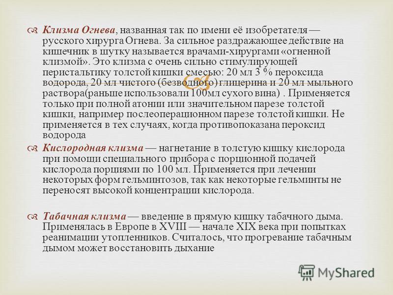 Клизма Огнева, названная так по имени её изобретателя русского хирурга Огнева. За сильное раздражающее действие на кишечник в шутку называется врачами - хирургами « огненной клизмой ». Это клизма с очень сильно стимулирующей перистальтику толстой киш
