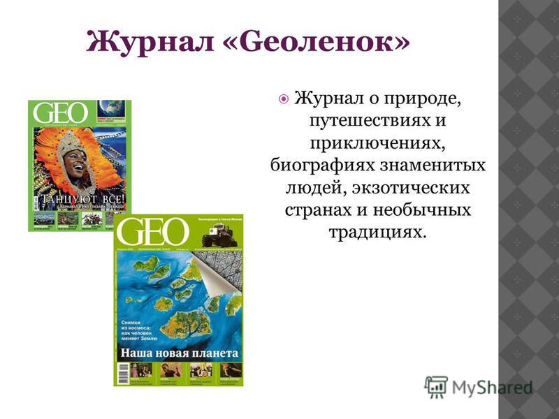 Журнал «Geoленок» Журнал о природе, путешествиях и приключениях, биографиях знаменитых людей, экзотических странах и необычных традициях.