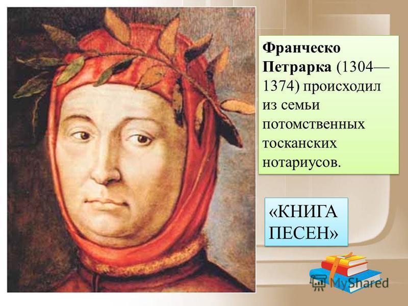Франческо Петрарка (1304 1374) происходил из семьи потомственных тосканских нотариусов. «КНИГА ПЕСЕН»