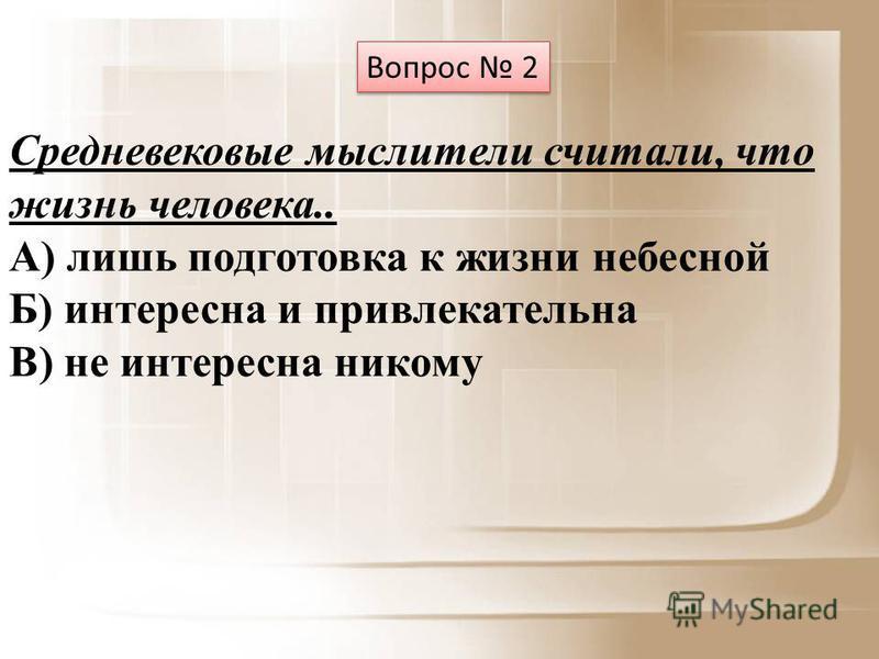 Вопрос 2 Средневековые мыслители считали, что жизнь человека.. А) лишь подготовка к жизни небесной Б) интересна и привлекательна В) не интересна никому