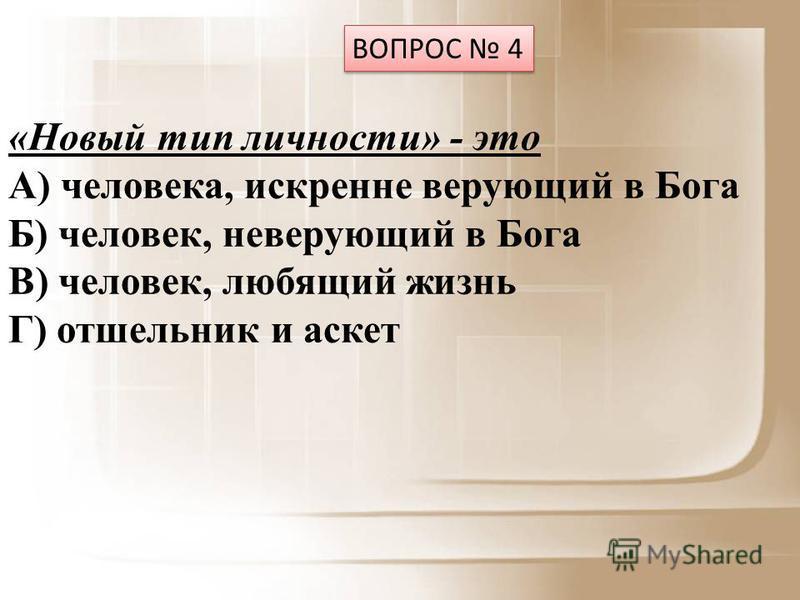 ВОПРОС 4 «Новый тип личности» - это А) человека, искренне верующий в Бога Б) человек, неверующий в Бога В) человек, любящий жизнь Г) отшельник и аскет