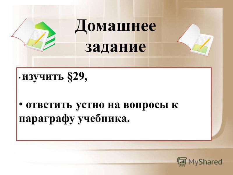 изучить §29, ответить устно на вопросы к параграфу учебника. Домашнее задание