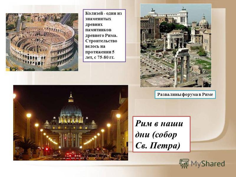 Колизей - один из знаменитых древних памятников древнего Рима. Строительство велось на протяжении 5 лет, с 75-80 гг. Развалины форума в Риме Рим в наши дни (собор Св. Петра)
