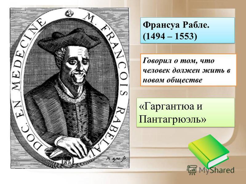 Франсуа Рабле. (1494 – 1553) Говорил о том, что человек должен жить в новом обществе «Гаргантюа и Пантагрюэль»