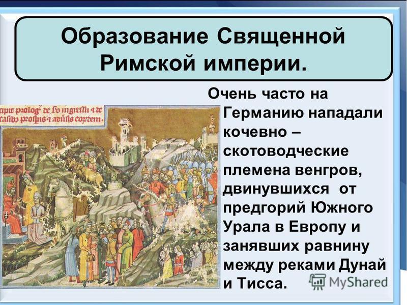 Образование Священной Римской империи. Очень часто на Германию нападали кочевно – скотоводческие племена венгров, двинувшихся от предгорий Южного Урала в Европу и занявших равнину между реками Дунай и Тисса.