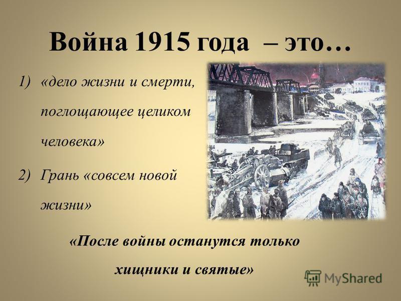 Война 1915 года – это… 1)«дело жизни и смерти, поглощающее целиком человека» 2)Грань «совсем новой жизни» «После войны останутся только хищники и святые»