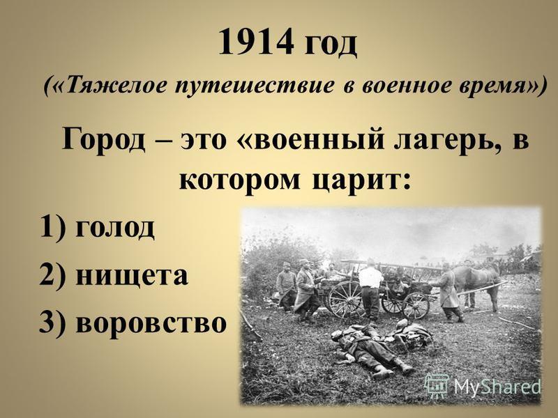 1914 год («Тяжелое путешествие в военное время») Город – это «военный лагерь, в котором царит: 1) голод 2) нищета 3) воровство