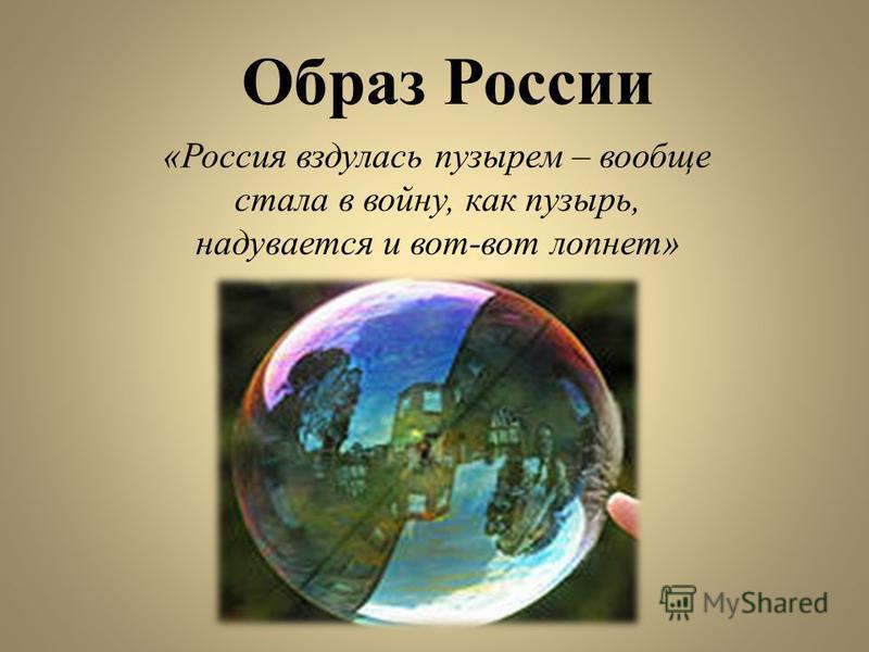 Образ России «Россия вздулась пузырем – вообще стала в войну, как пузырь, надувается и вот-вот лопнет»