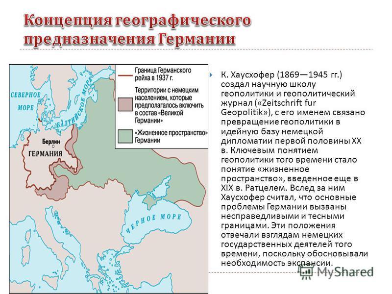 К. Хаусхофер (18691945 гг.) создал научную школу геополитики и геополитический журнал («Zeitschrift fur Geopolitik»), с его именем связано превращение геополитики в идейную базу немецкой дипломатии первой половины XX в. Ключевым понятием геополитики