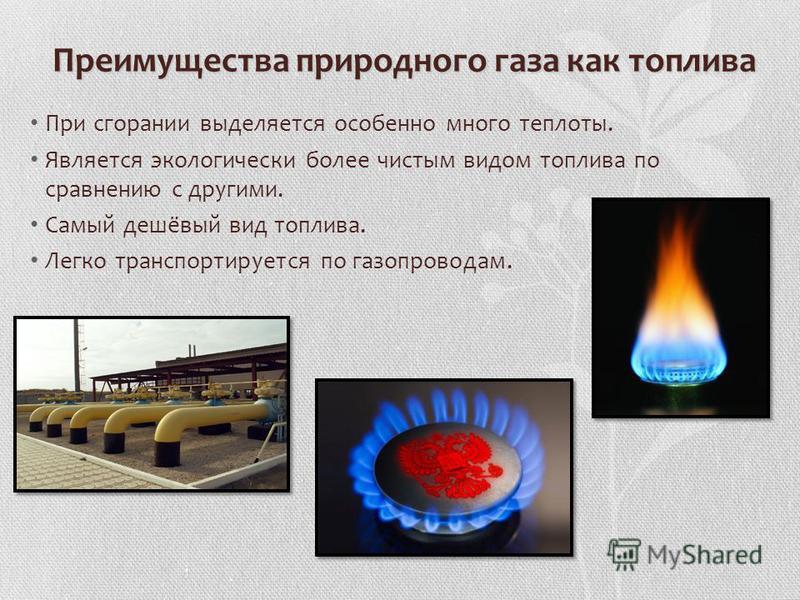 Преимущества природного газа как топлива При сгорании выделяется особенно много теплоты. Является экологически более чистым видом топлива по сравнению с другими. Самый дешёвый вид топлива. Легко транспортируется по газопроводам.