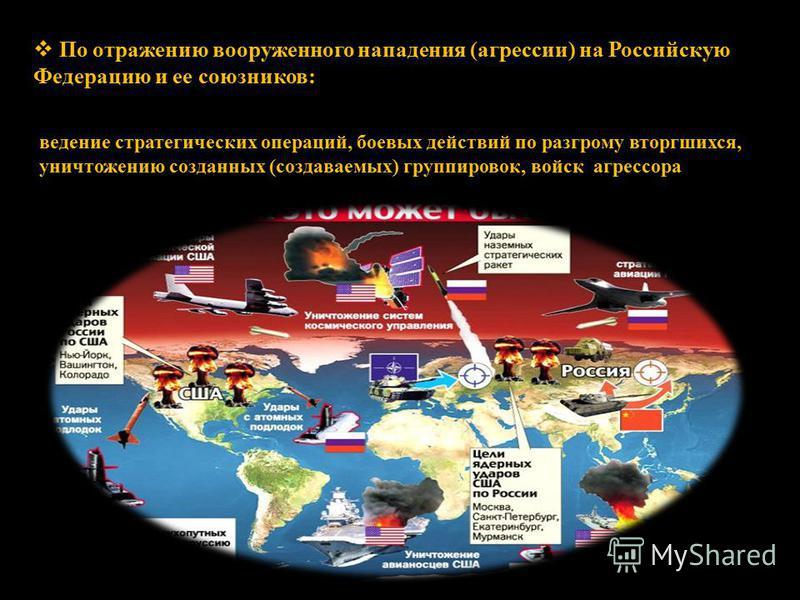 По отражению вооруженного нападения (агрессии) на Российскую Федерацию и ее союзников: ведение стратегических операций, боевых действий по разгрому вторгшихся, уничтожению созданных (создаваемых) группировок, войск агрессора