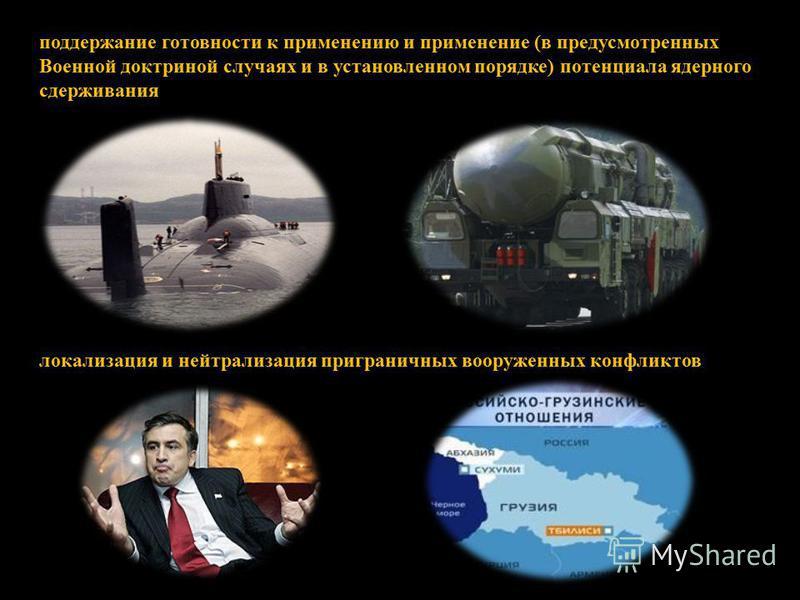 поддержание готовности к применению и применение (в предусмотренных Военной доктриной случаях и в установленном порядке) потенциала ядерного сдерживания локализация и нейтрализация приграничных вооруженных конфликтов
