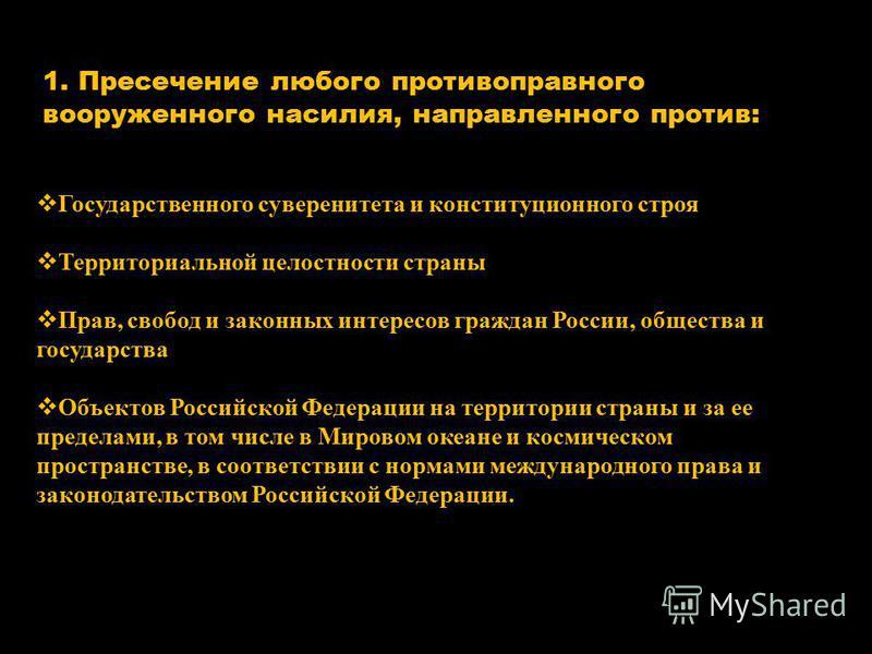 1. Пресечение любого противоправного вооруженного насилия, направленного против: Государственного суверенитета и конституционного строя Территориальной целостности страны Прав, свобод и законных интересов граждан России, общества и государства Объект