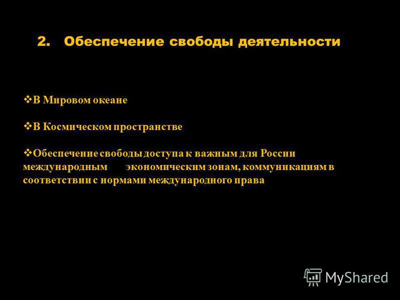 2. Обеспечение свободы деятельности В Мировом океане В Космическом пространстве Обеспечение свободы доступа к важным для России международным экономическим зонам, коммуникациям в соответствии с нормами международного права