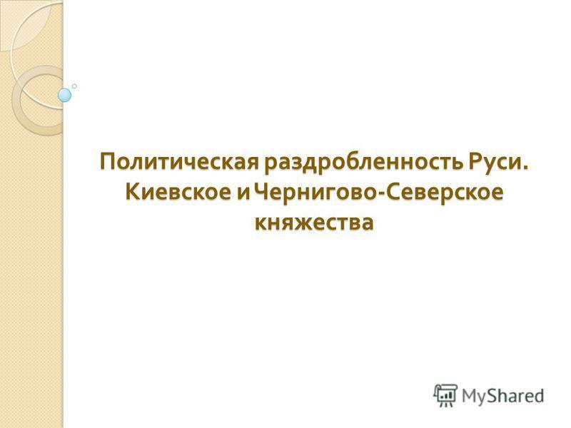 Политическая раздробленность Руси. Киевское и Чернигово - Северское княжества