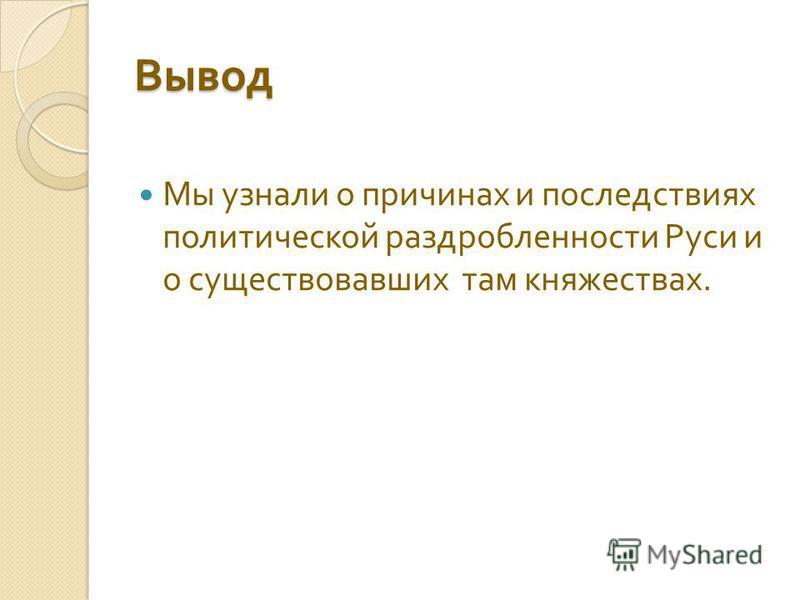 Вывод Мы узнали о причинах и последствиях политической раздробленности Руси и о существовавших там княжествах.